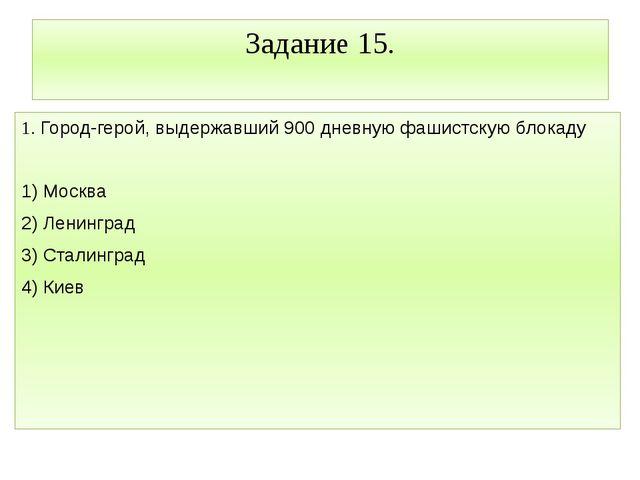 Задание 15. 1. Город-герой, выдержавший 900 дневную фашистскую блокаду 1) Мос...