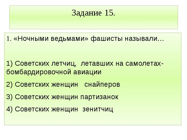 Задание 15. 1. «Ночными ведьмами» фашисты называли… 1) Советских летчиц, лета...