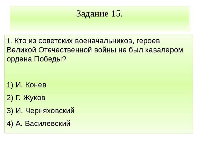 Задание 15. 1. Кто из советских военачальников, героев Великой Отечественной...