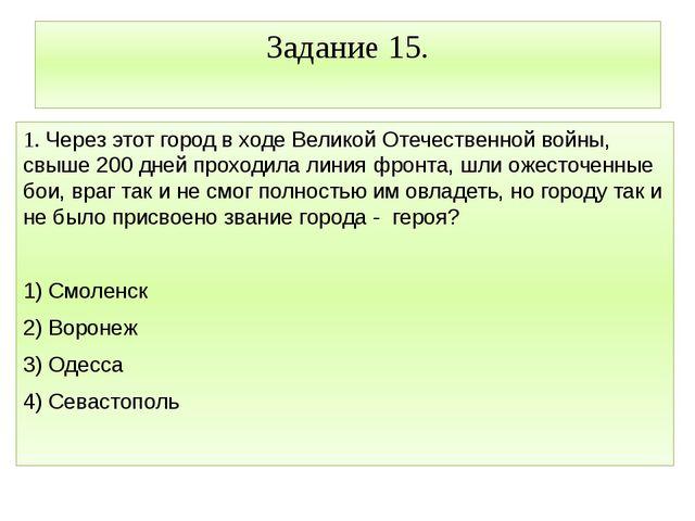Задание 15. 1. Через этот город в ходе Великой Отечественной войны, свыше 200...
