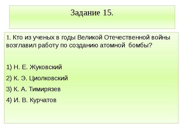 Задание 15. 1. Кто из ученых в годы Великой Отечественной войны возглавил раб...