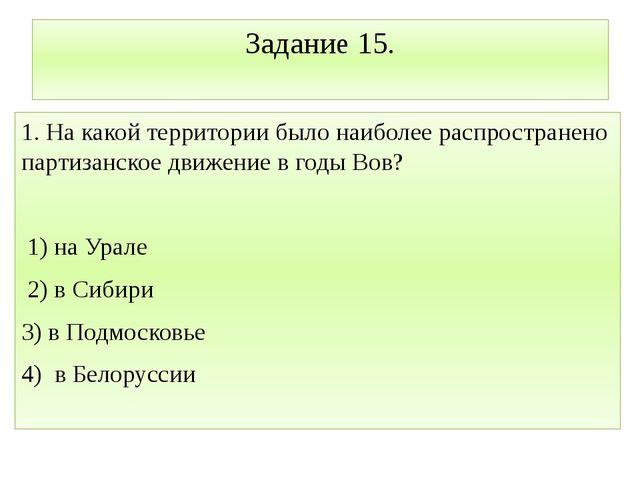 Задание 15. 1. На какой территории было наиболее распространено партизанское...