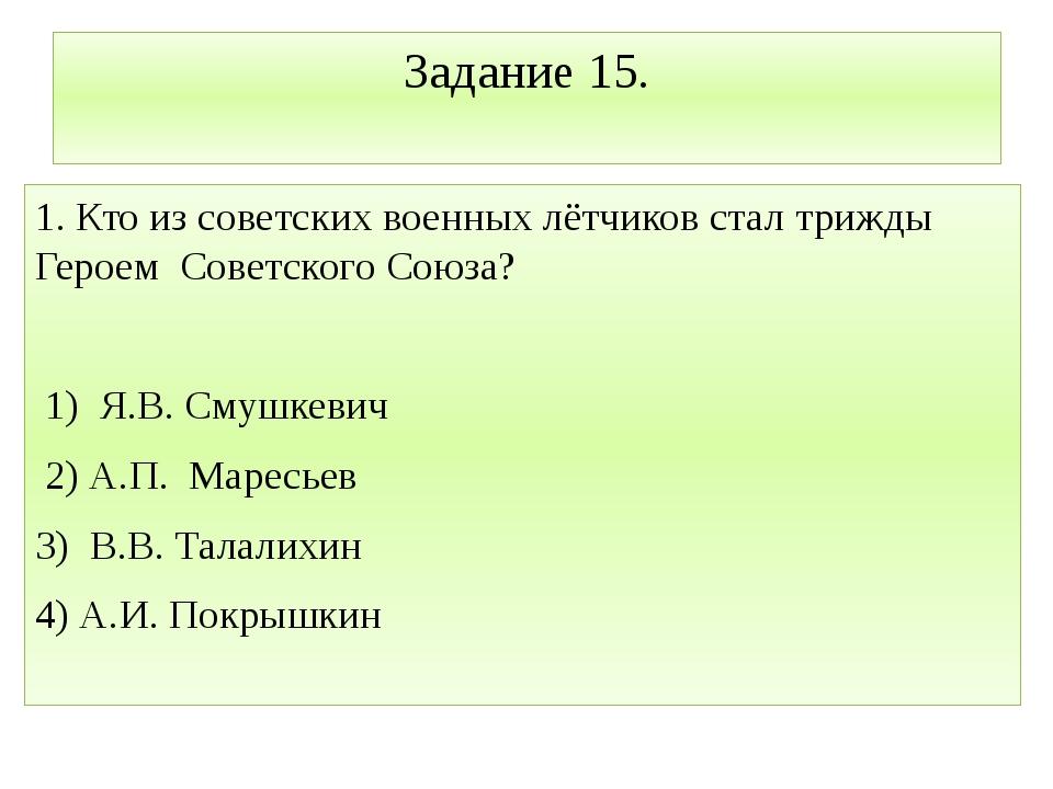 Задание 15. 1. Кто из советских военных лётчиков стал трижды Героем Советског...
