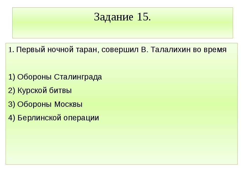 Задание 15. 1. Первый ночной таран, совершил В. Талалихин во время  1) Оборо...