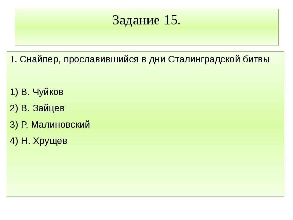 Задание 15. 1. Снайпер, прославившийся в дни Сталинградской битвы  1) В. Чуй...