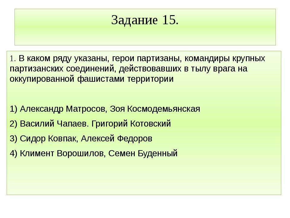 Задание 15. 1. В каком ряду указаны, герои партизаны, командиры крупных парти...