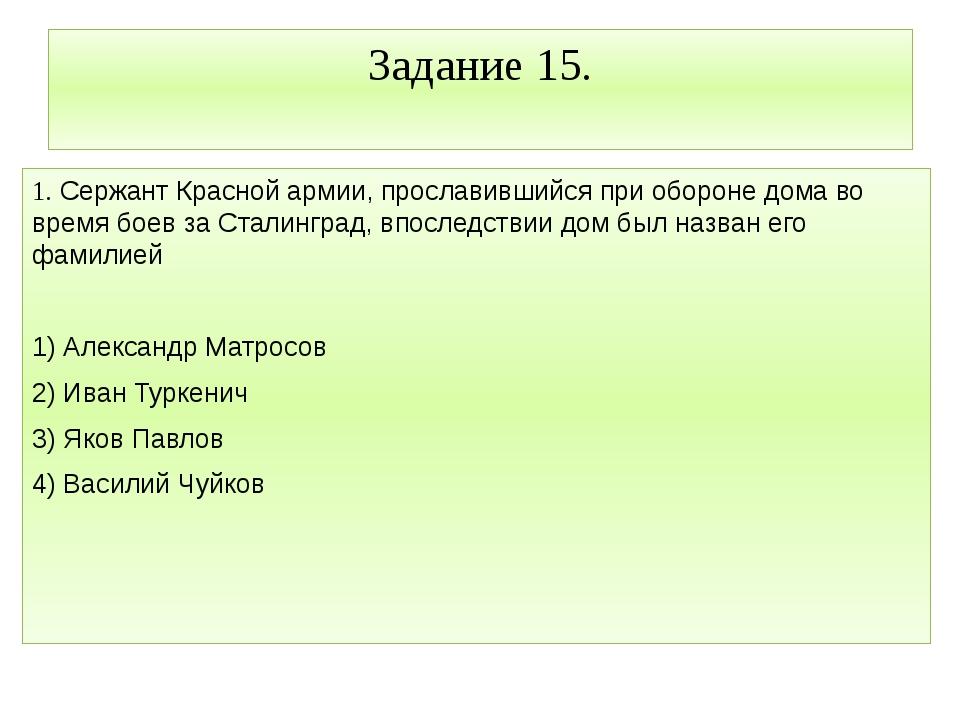 Задание 15. 1. Сержант Красной армии, прославившийся при обороне дома во врем...
