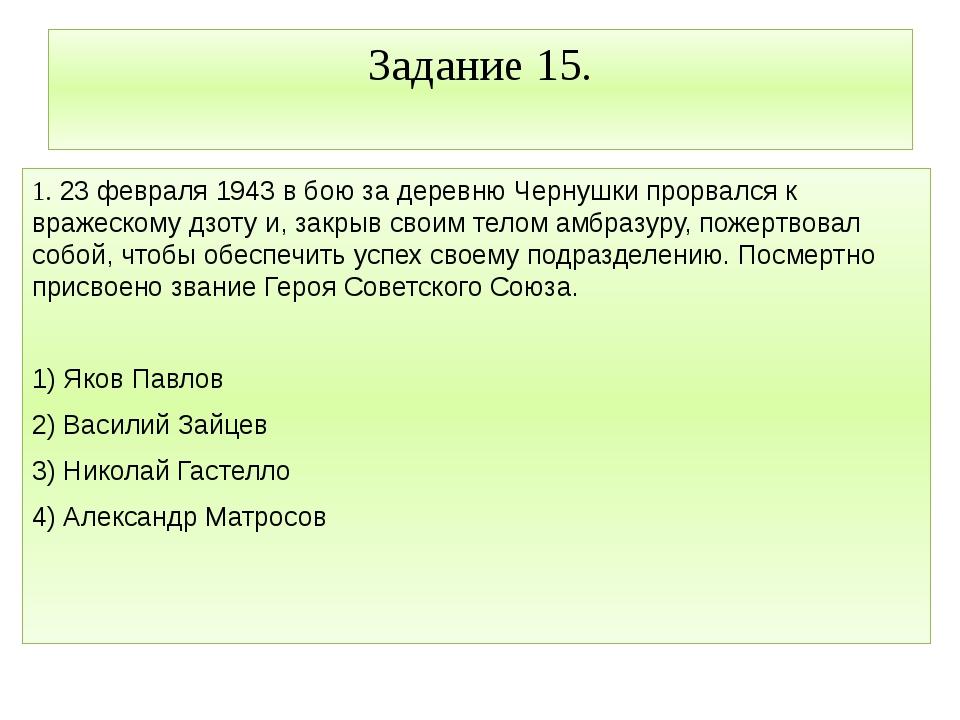 Задание 15. 1. 23 февраля 1943 в бою за деревню Чернушки прорвался к вражеско...