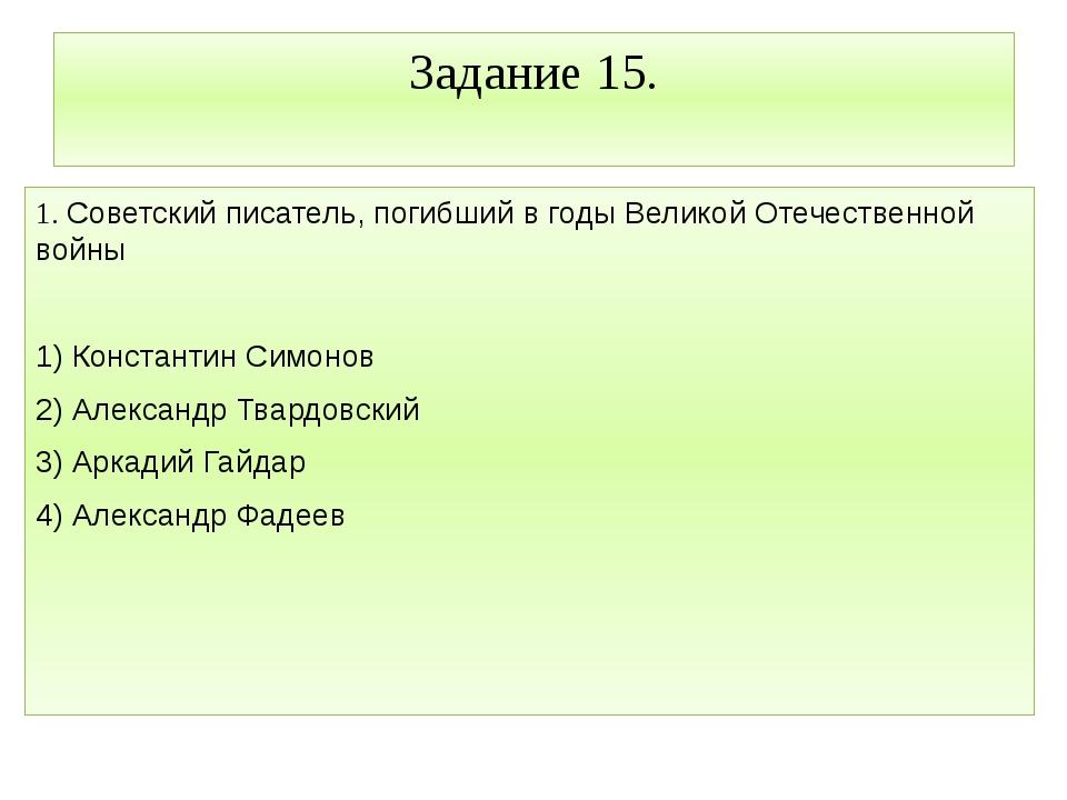 Задание 15. 1. Советский писатель, погибший в годы Великой Отечественной войн...