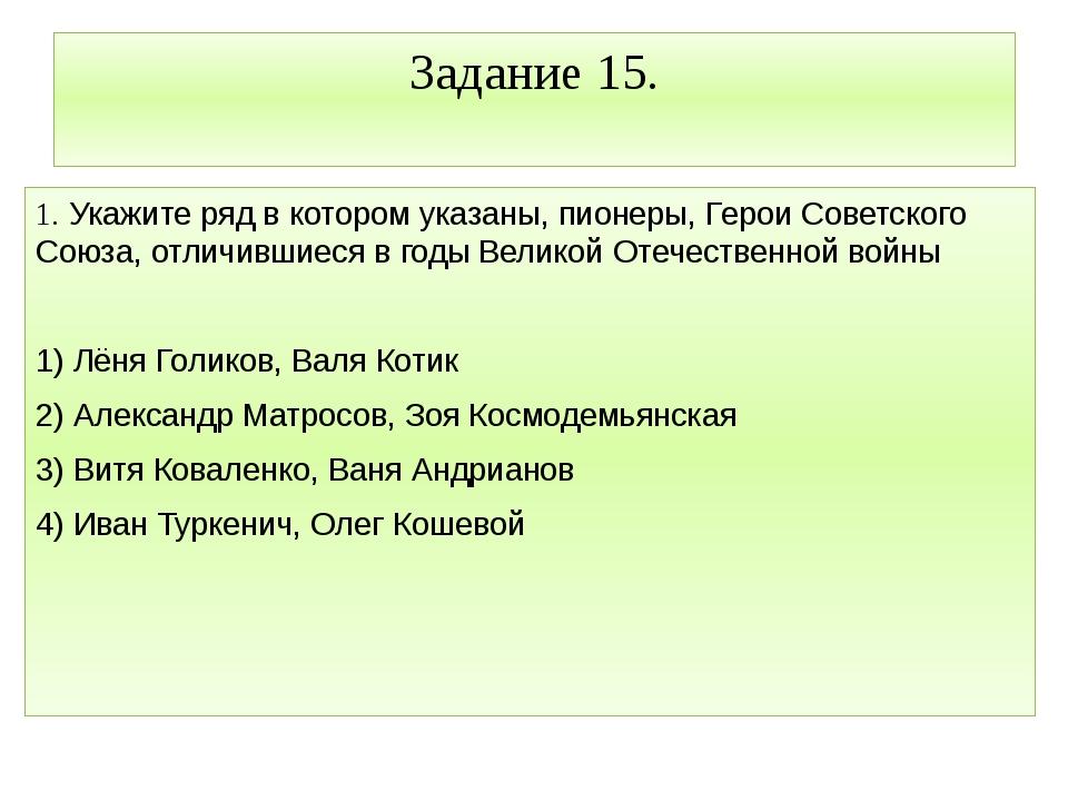 Задание 15. 1. Укажите ряд в котором указаны, пионеры, Герои Советского Союза...