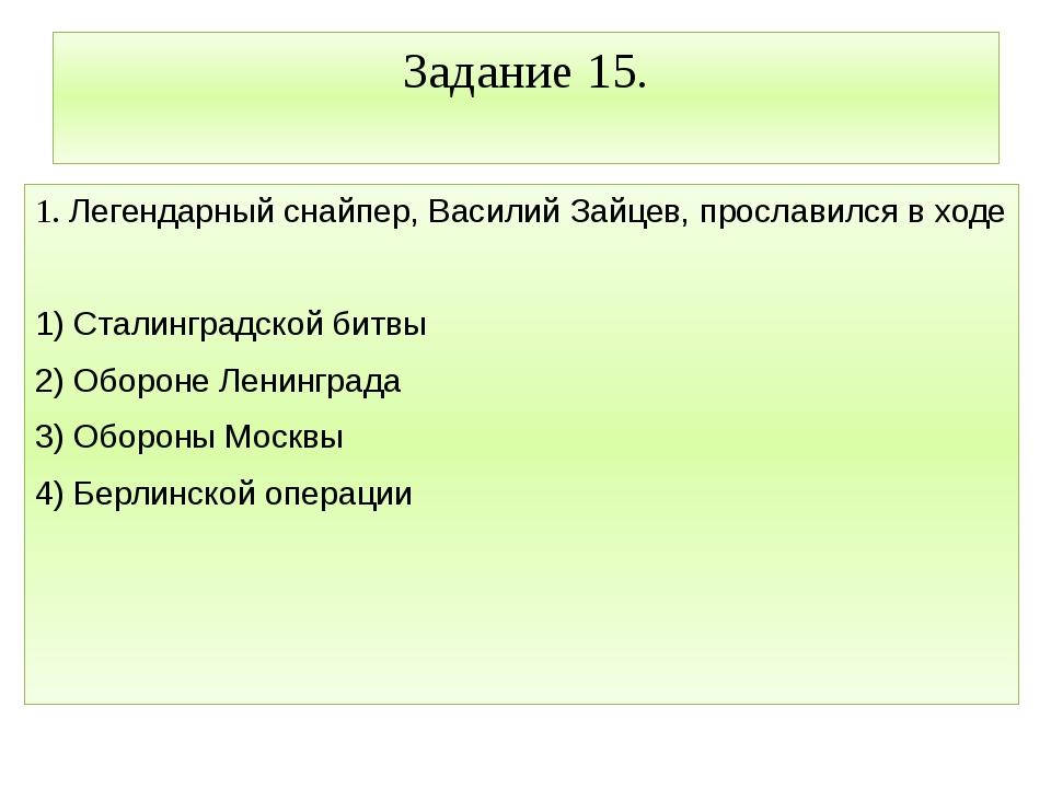 Задание 15. 1. Легендарный снайпер, Василий Зайцев, прославился в ходе  1) С...