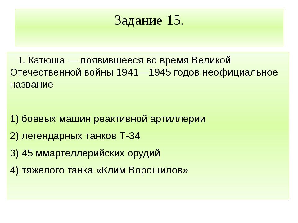 Задание 15. 1. Катюша — появившееся во время Великой Отечественной войны 1941...