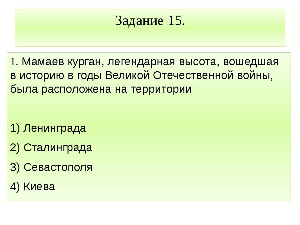 Задание 15. 1. Мамаев курган, легендарная высота, вошедшая в историю в годы В...