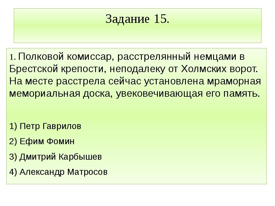 Задание 15. 1. Полковой комиссар, расстрелянный немцами в Брестской крепости,...