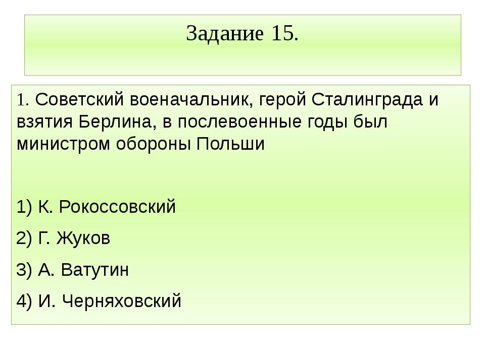 Задание 15. 1. Советский военачальник, герой Сталинграда и взятия Берлина, в...