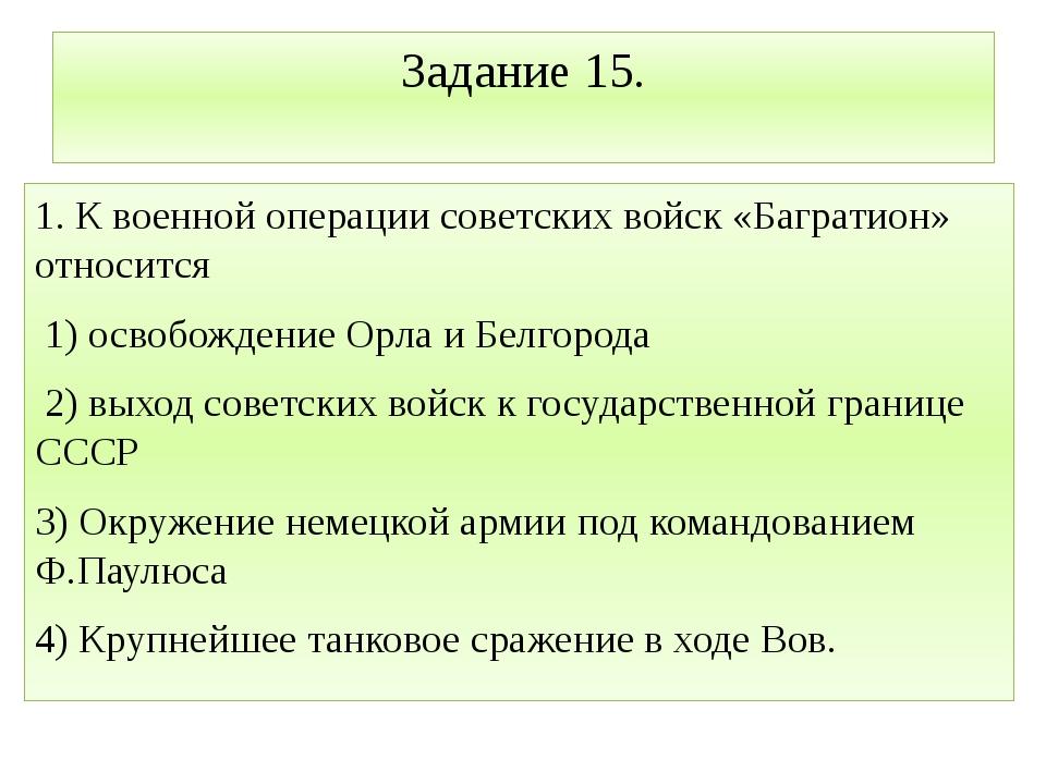 Задание 15. 1. К военной операции советских войск «Багратион» относится 1) ос...