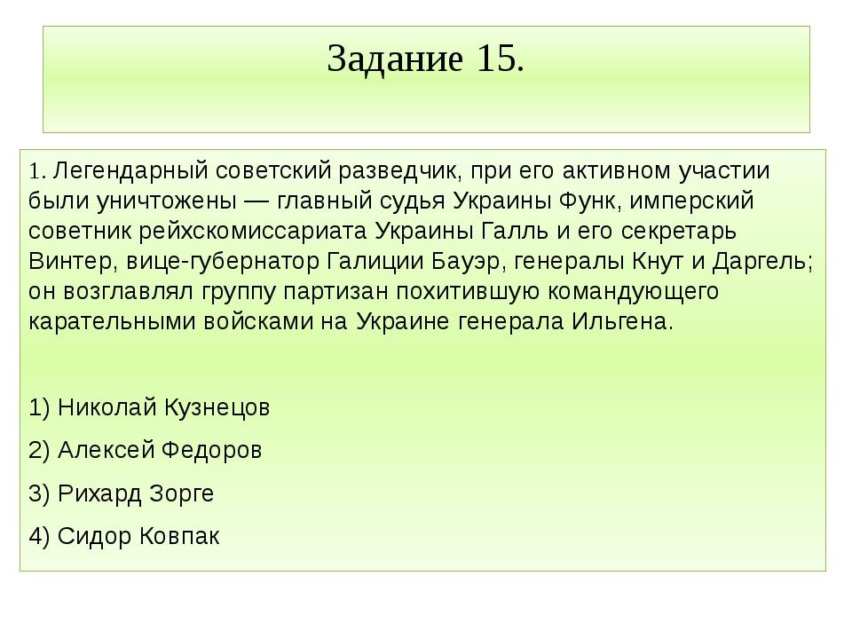 Задание 15. 1. Легендарный советский разведчик, при его активном участии были...