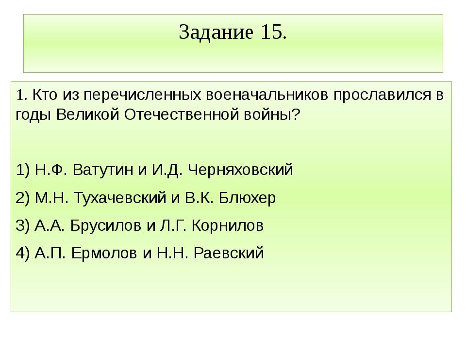 Задание 15. 1. Кто из перечисленных военачальников прославился в годы Великой...