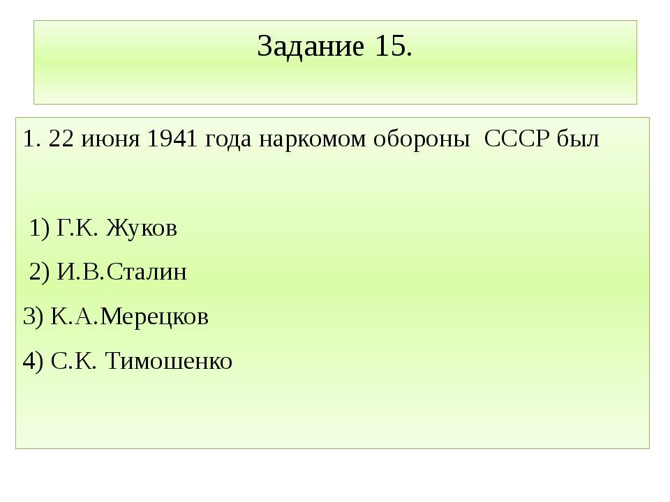 Задание 15. 1. 22 июня 1941 года наркомом обороны СССР был 1) Г.К. Жуков 2) И...
