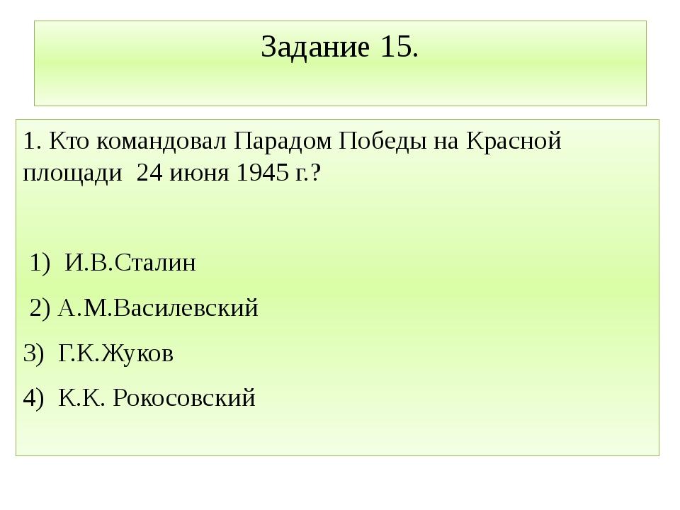 Задание 15. 1. Кто командовал Парадом Победы на Красной площади 24 июня 1945...