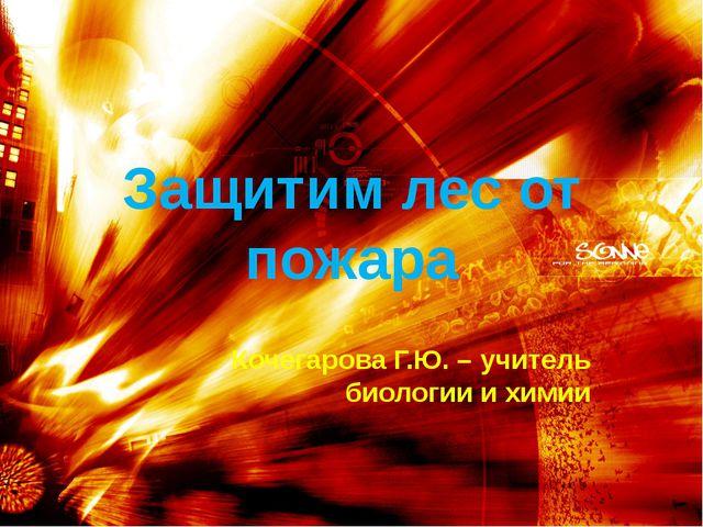 Защитим лес от пожара Кочегарова Г.Ю. – учитель биологии и химии
