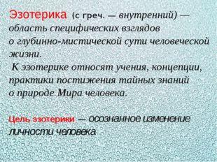 Эзотерика(с греч.— внутренний)— область специфических взглядов оглубинно