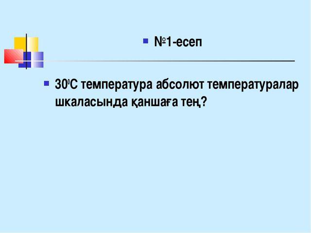 №1-есеп 300С температура абсолют температуралар шкаласында қаншаға тең?