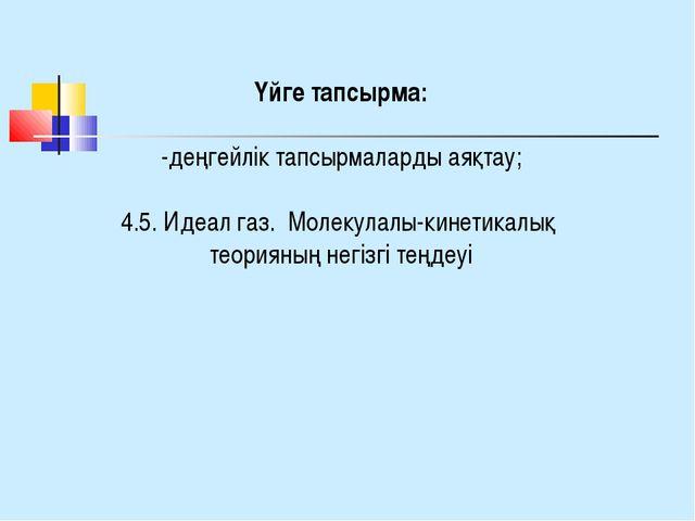 Үйге тапсырма: -деңгейлік тапсырмаларды аяқтау; 4.5. Идеал газ. Молекулалы-ки...