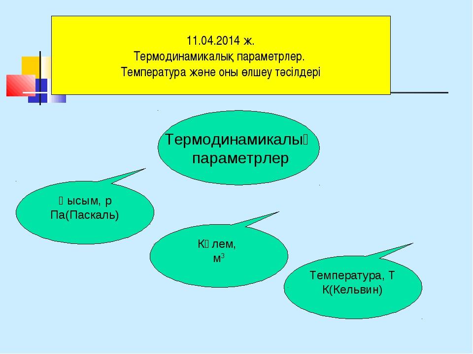 Термодинамикалық параметрлер Қысым, р Па(Паскаль) Температура, Т К(Кельвин) К...