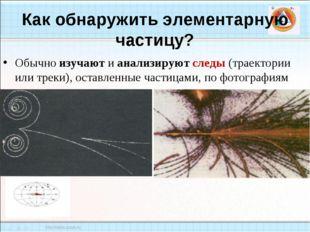 Как обнаружить элементарную частицу? Обычно изучают и анализируют следы (трае