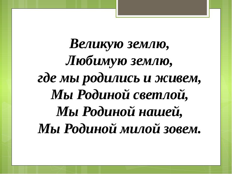 Великую землю, Любимую землю, где мы родились и живем, Мы Родиной светлой, М...