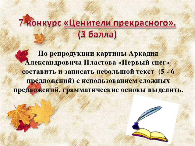 По репродукции картины Аркадия Александровича Пластова «Первый снег» состави...