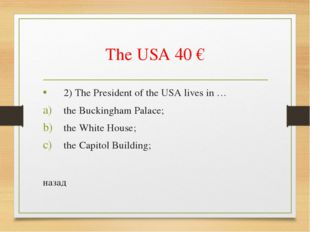 The USA 40 € 2) The President of the USA lives in … the Buckingham Palace; th