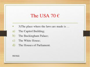 The USA 70 € 3)The place where the laws are made is … The Capitol Building; T