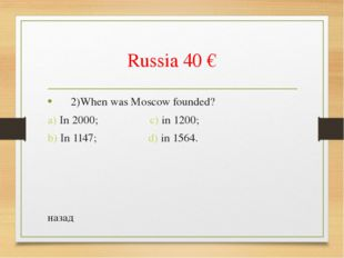 Russia 40 € 2)When was Moscow founded? a) In 2000; c) in 1200; b) In 1147; d)