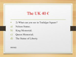 The UK 40 € 2) What can you see in Trafalgar Square? Nelson Statue; King Memo