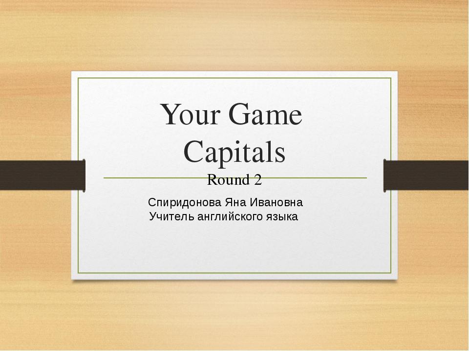 Your Game Capitals Round 2 Спиридонова Яна Ивановна Учитель английского языка