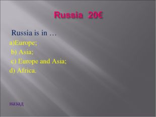 Russia is in … a)Europe; b) Asia; c) Europe and Asia; d) Africa. назад