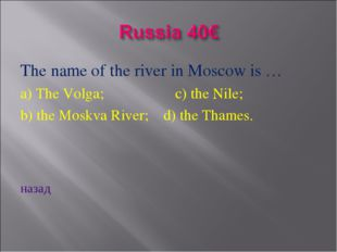The name of the river in Moscow is … a) The Volga; c) the Nile; b) the Moskva