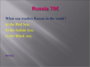 What sea washes Russia in the south? a) the Red Sea; b) the Indian Sea; c) th