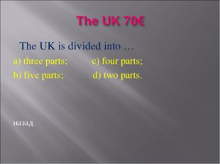 The UK is divided into … a) three parts; c) four parts; b) five parts; d) tw