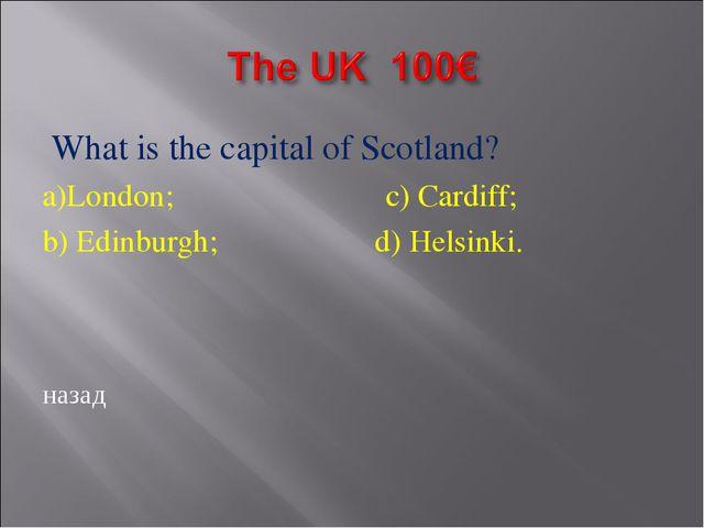 What is the capital of Scotland? a)London; c) Cardiff; b) Edinburgh; d) Hels...