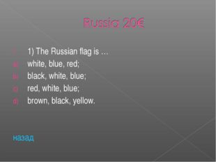 1) The Russian flag is … white, blue, red; black, white, blue; red, white, bl