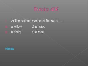 2) The national symbol of Russia is … a willow; c) an oak; a birch; d) a rose