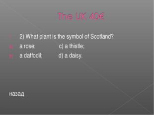 2) What plant is the symbol of Scotland? a rose; c) a thistle; a daffodil; d)