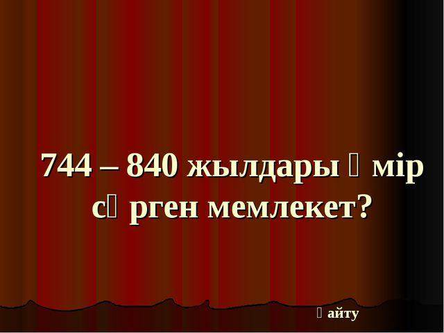 744 – 840 жылдары өмір сүрген мемлекет? қайту