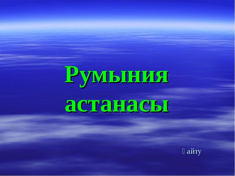 Румыния астанасы қайту