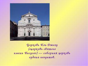 Церковь Иль-Джезу («церковь святого имениИисуса»)—соборнаяцерковь ордена