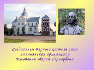 Создателем Фарного костела стал итальянский архитектор Джованни Мария Бернард