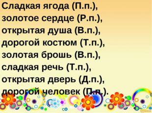 Сладкая ягода (П.п.), золотое сердце (Р.п.), открытая душа (В.п.), дорогой ко